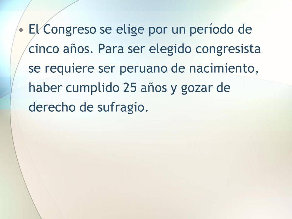 El Congreso se elige por un período de cinco años. Para ser elegido congresista se requiere ser peruano de nacimiento, haber cumplido 25 años y gozar