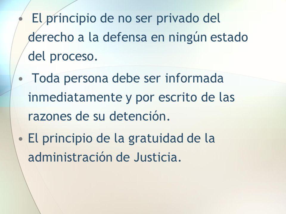 El principio de no ser privado del derecho a la defensa en ningún estado del proceso. Toda persona debe ser informada inmediatamente y por escrito de