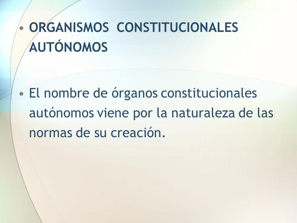 ORGANISMOS CONSTITUCIONALES AUTÓNOMOS El nombre de órganos constitucionales autónomos viene por la naturaleza de las normas de su creación.