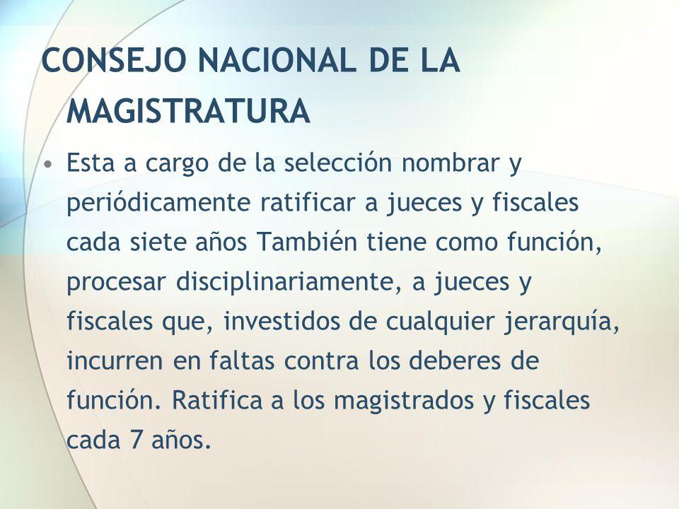 CONSEJO NACIONAL DE LA MAGISTRATURA Esta a cargo de la selección nombrar y periódicamente ratificar a jueces y fiscales cada siete años También tiene
