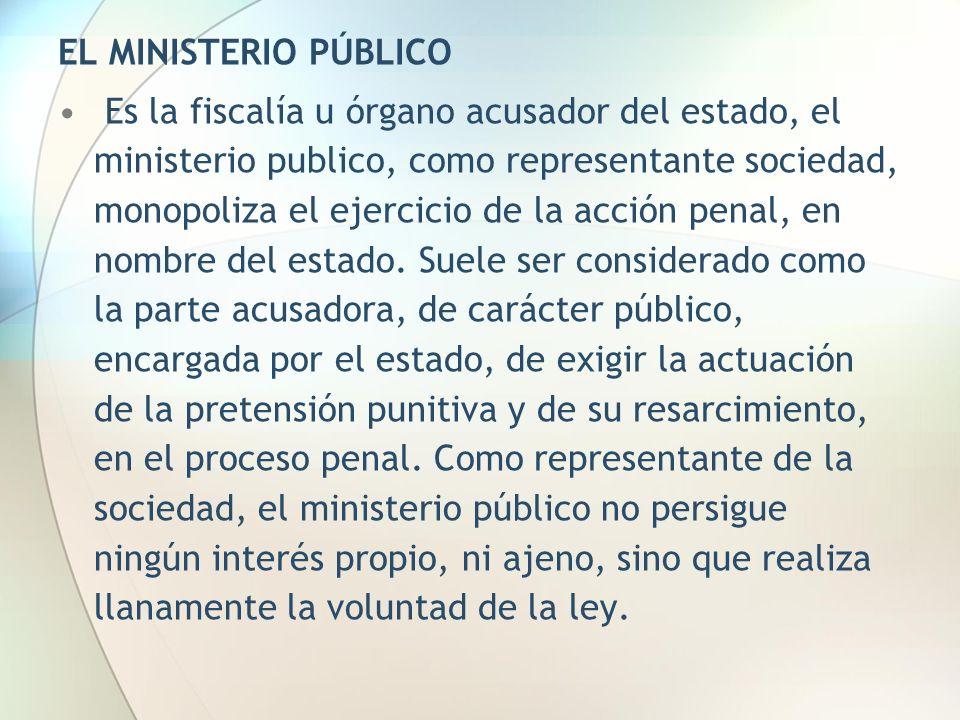 EL MINISTERIO PÚBLICO Es la fiscalía u órgano acusador del estado, el ministerio publico, como representante sociedad, monopoliza el ejercicio de la a