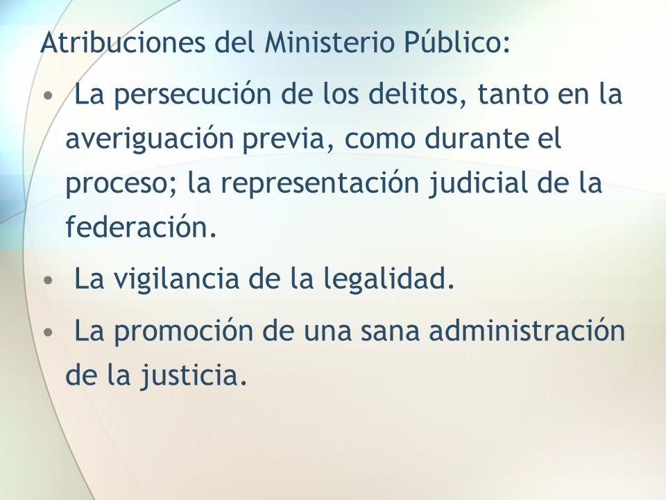 Atribuciones del Ministerio Público: La persecución de los delitos, tanto en la averiguación previa, como durante el proceso; la representación judici