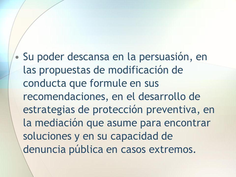 Su poder descansa en la persuasión, en las propuestas de modificación de conducta que formule en sus recomendaciones, en el desarrollo de estrategias