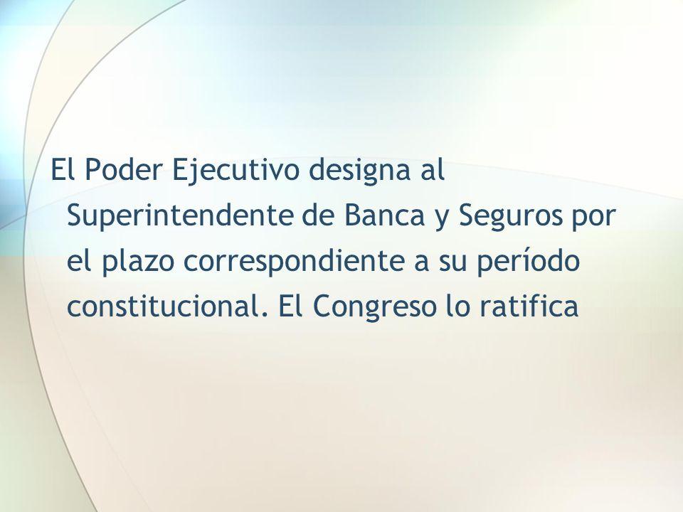 El Poder Ejecutivo designa al Superintendente de Banca y Seguros por el plazo correspondiente a su período constitucional. El Congreso lo ratifica