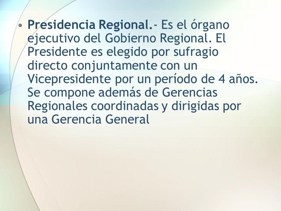 Presidencia Regional.- Es el órgano ejecutivo del Gobierno Regional. El Presidente es elegido por sufragio directo conjuntamente con un Vicepresidente