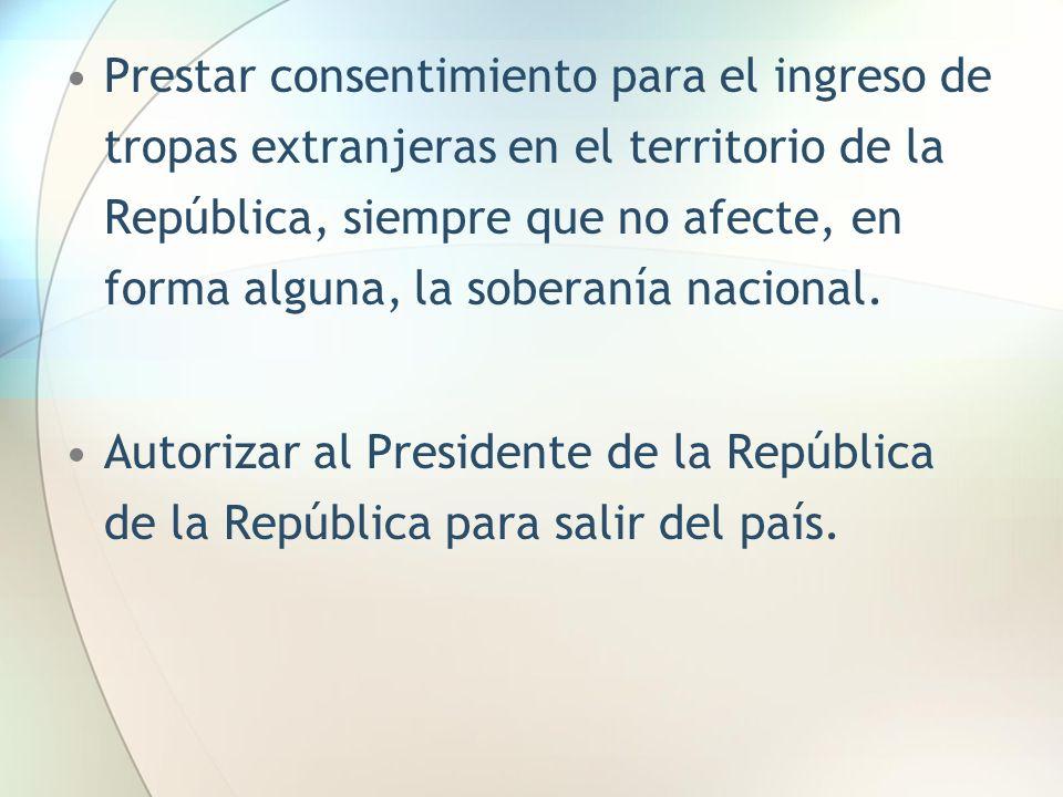 Prestar consentimiento para el ingreso de tropas extranjeras en el territorio de la República, siempre que no afecte, en forma alguna, la soberanía na