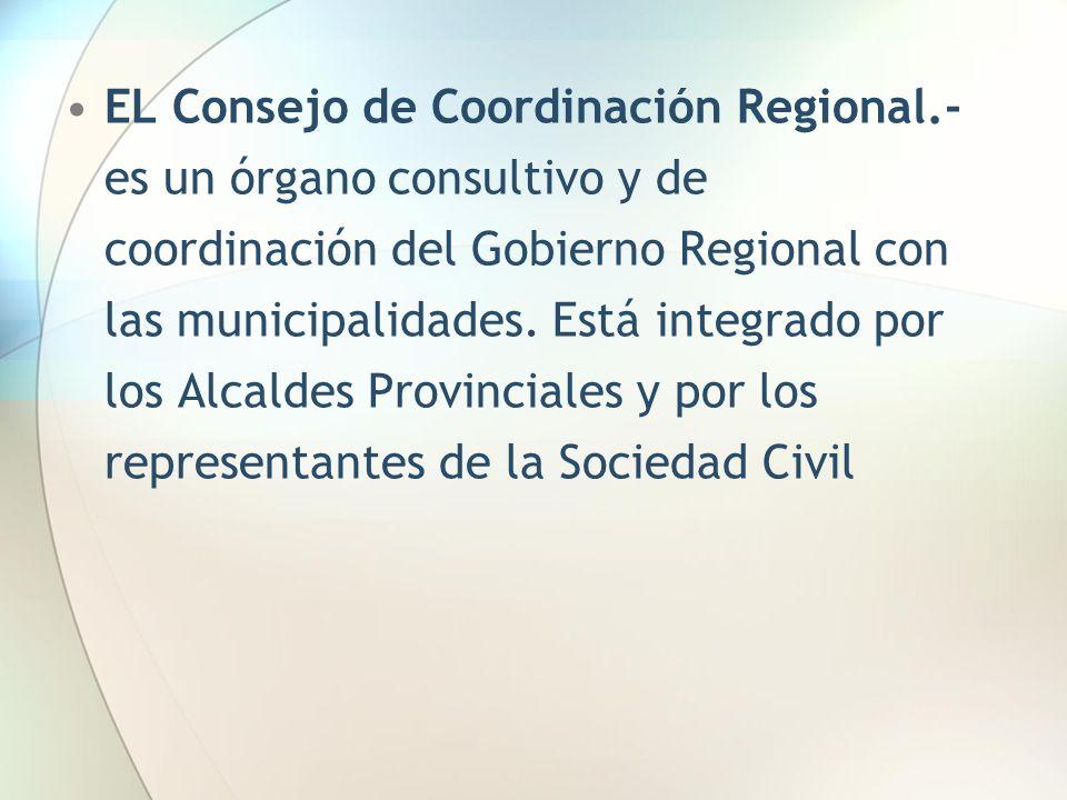 EL Consejo de Coordinación Regional.- es un órgano consultivo y de coordinación del Gobierno Regional con las municipalidades. Está integrado por los