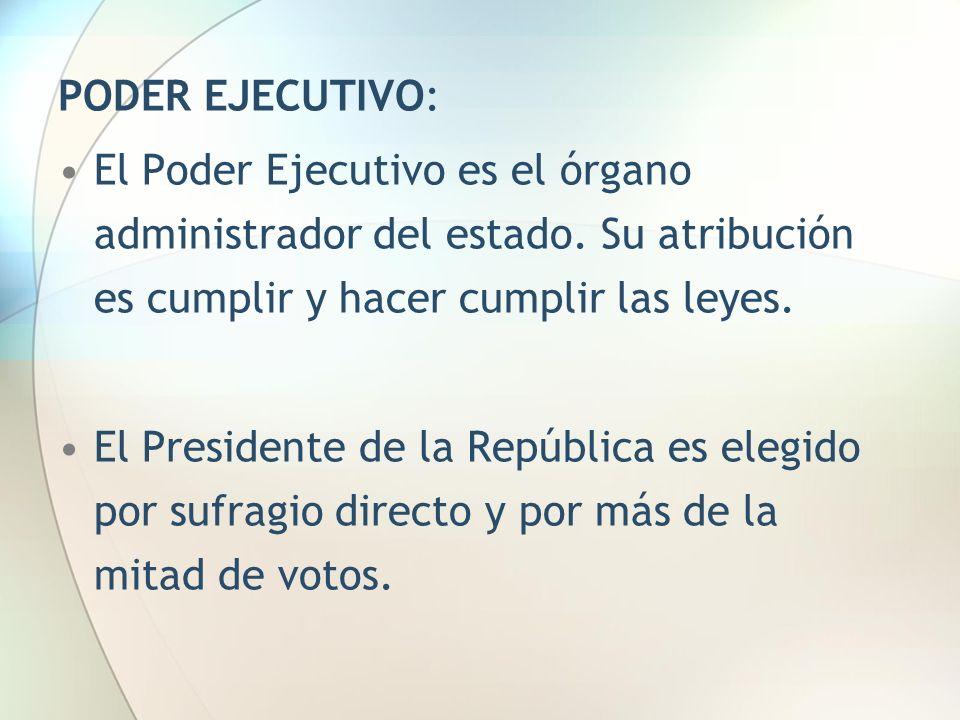 PODER EJECUTIVO: El Poder Ejecutivo es el órgano administrador del estado. Su atribución es cumplir y hacer cumplir las leyes. El Presidente de la Rep