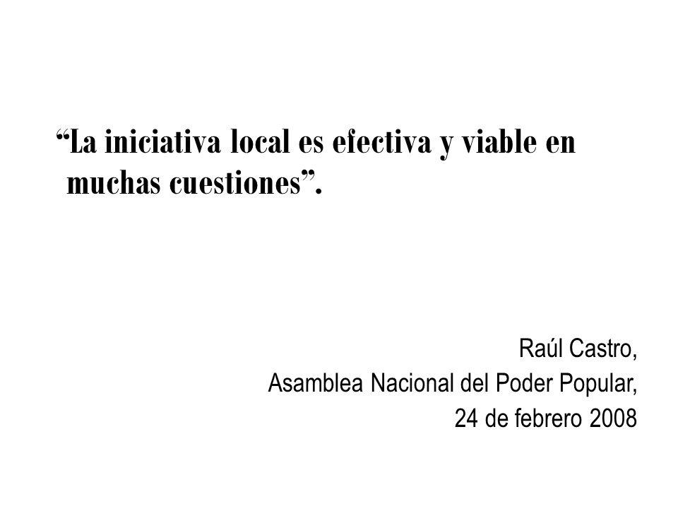 La iniciativa local es efectiva y viable en muchas cuestiones. Raúl Castro, Asamblea Nacional del Poder Popular, 24 de febrero 2008