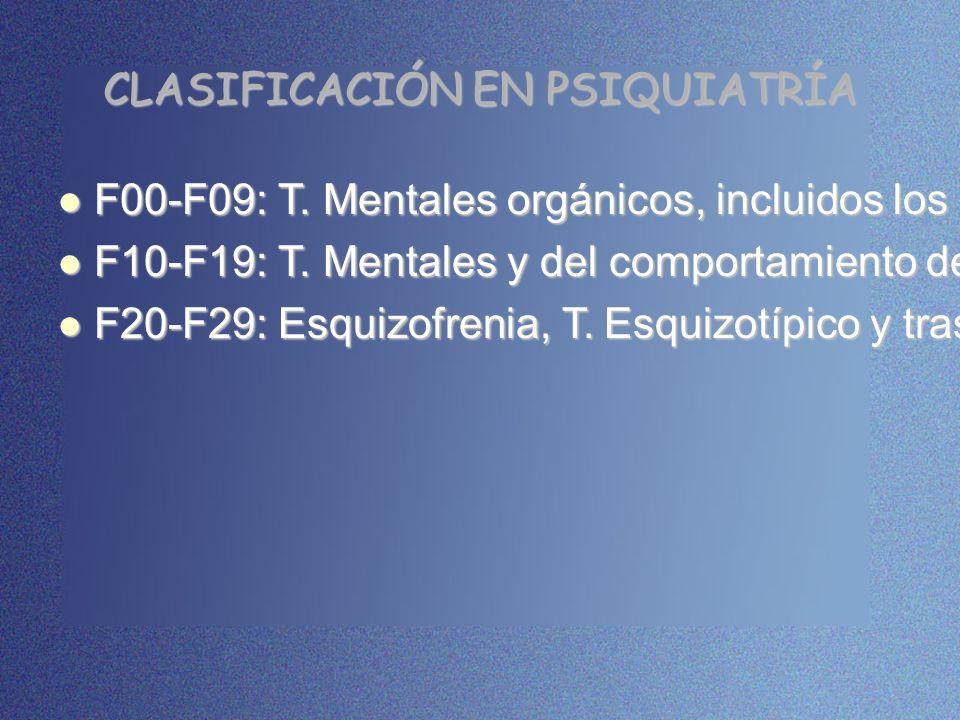 CLASIFICACIÓN EN PSIQUIATRÍA F00-F09: T. Mentales orgánicos, incluidos los sintomáticos. F00-F09: T. Mentales orgánicos, incluidos los sintomáticos. F
