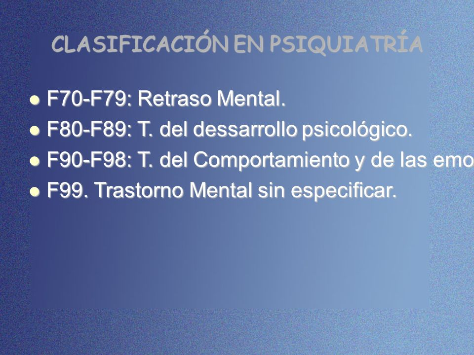 CLASIFICACIÓN EN PSIQUIATRÍA F70-F79: Retraso Mental. F70-F79: Retraso Mental. F80-F89: T. del dessarrollo psicológico. F80-F89: T. del dessarrollo ps