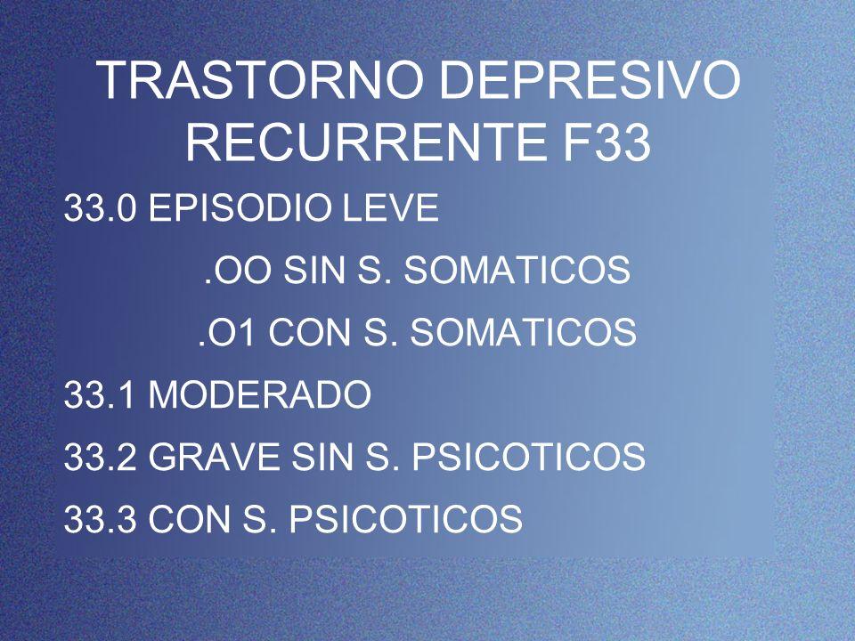 TRASTORNO DEPRESIVO RECURRENTE F33 33.0 EPISODIO LEVE.OO SIN S. SOMATICOS.O1 CON S. SOMATICOS 33.1 MODERADO 33.2 GRAVE SIN S. PSICOTICOS 33.3 CON S. P