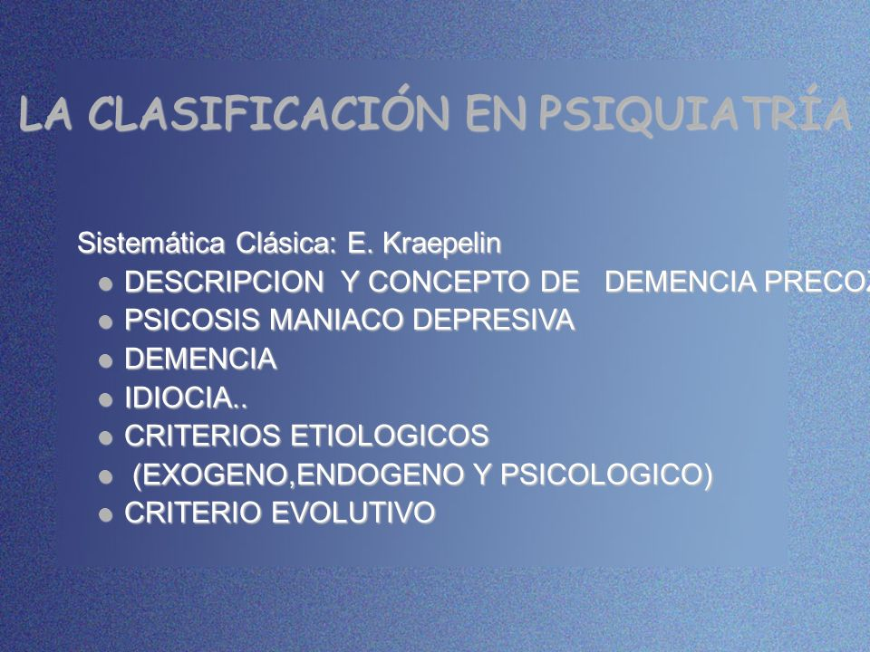 LA CLASIFICACIÓN EN PSIQUIATRÍA Sistemática Clásica: E. Kraepelin Sistemática Clásica: E. Kraepelin DESCRIPCION Y CONCEPTO DE DEMENCIA PRECOZ DESCRIPC