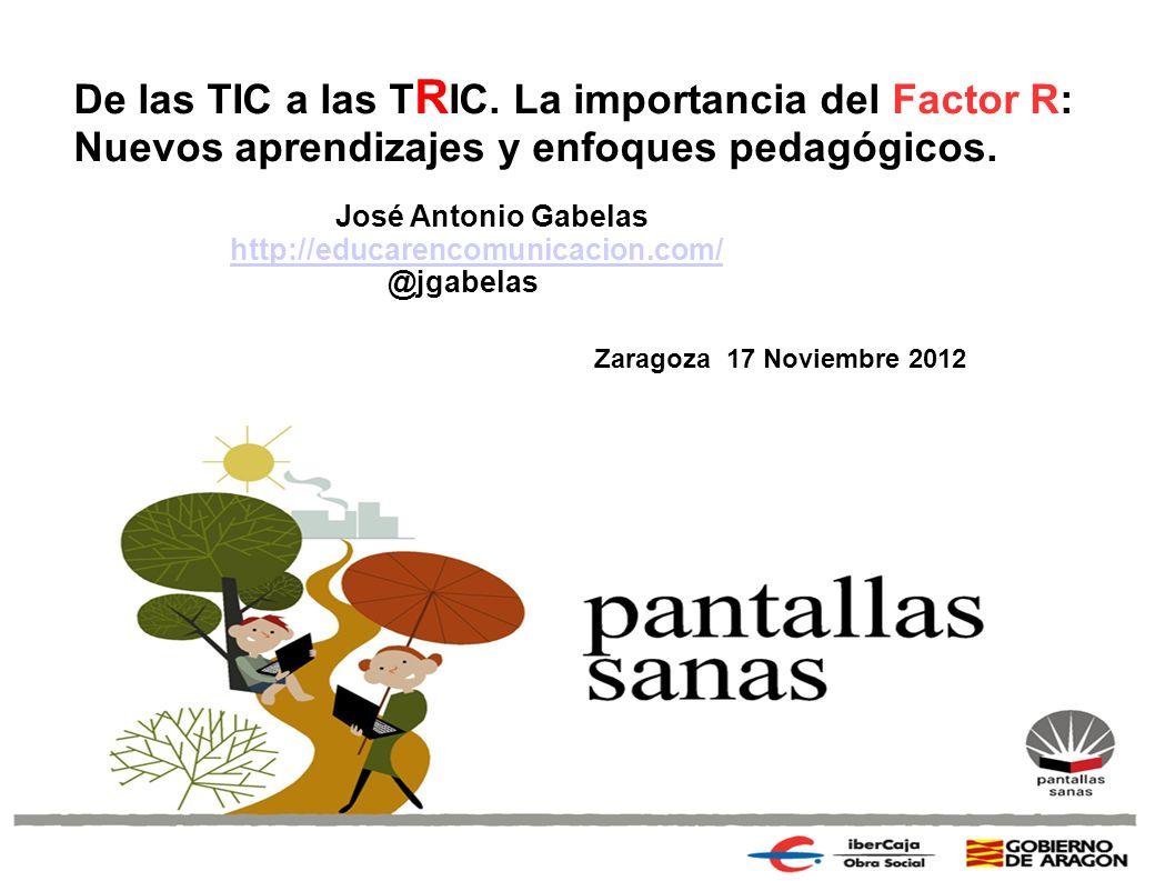 De las TIC a las T R IC. La importancia del Factor R: Nuevos aprendizajes y enfoques pedagógicos. José Antonio Gabelas http://educarencomunicacion.com