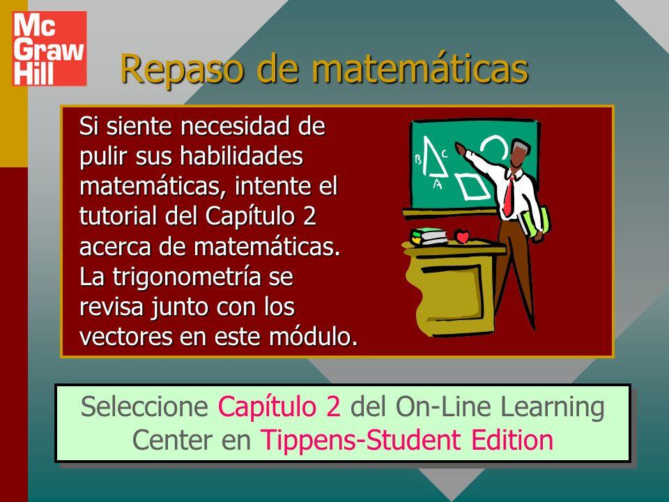 Repaso de matemáticas Seleccione Capítulo 2 del On-Line Learning Center en Tippens-Student Edition Si siente necesidad de pulir sus habilidades matemáticas, intente el tutorial del Capítulo 2 acerca de matemáticas.