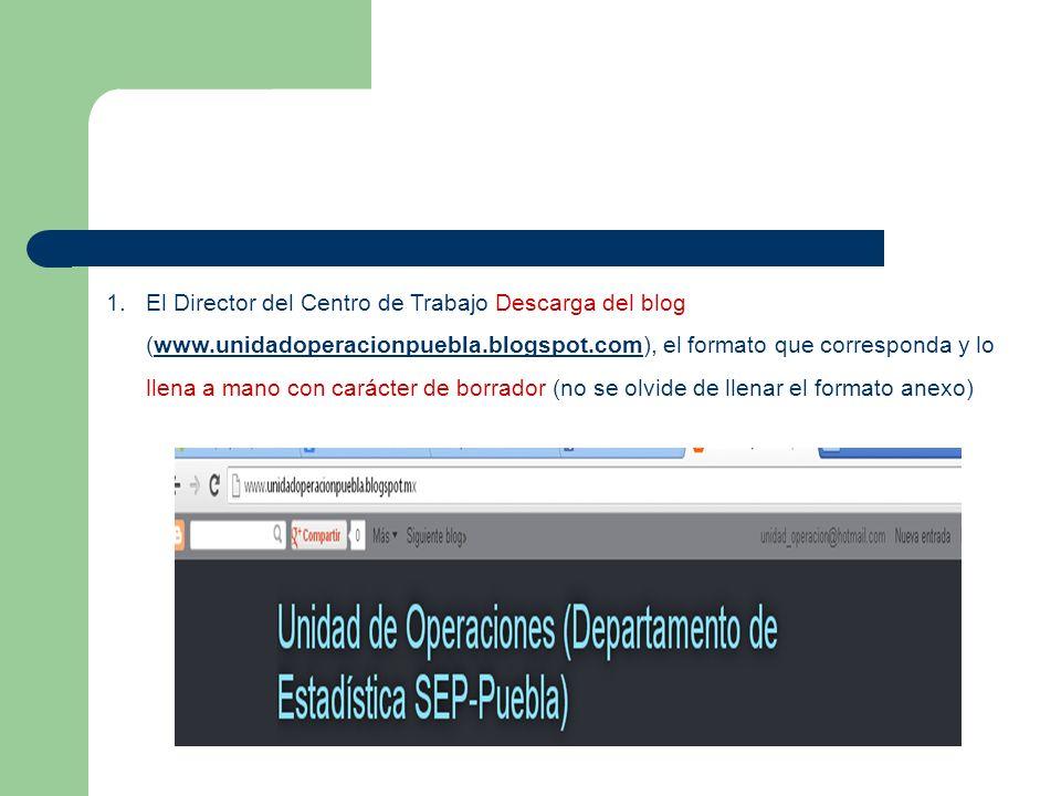 1. El Director del Centro de Trabajo Descarga del blog (www.unidadoperacionpuebla.blogspot.com), el formato que corresponda y lo llena a mano con cará