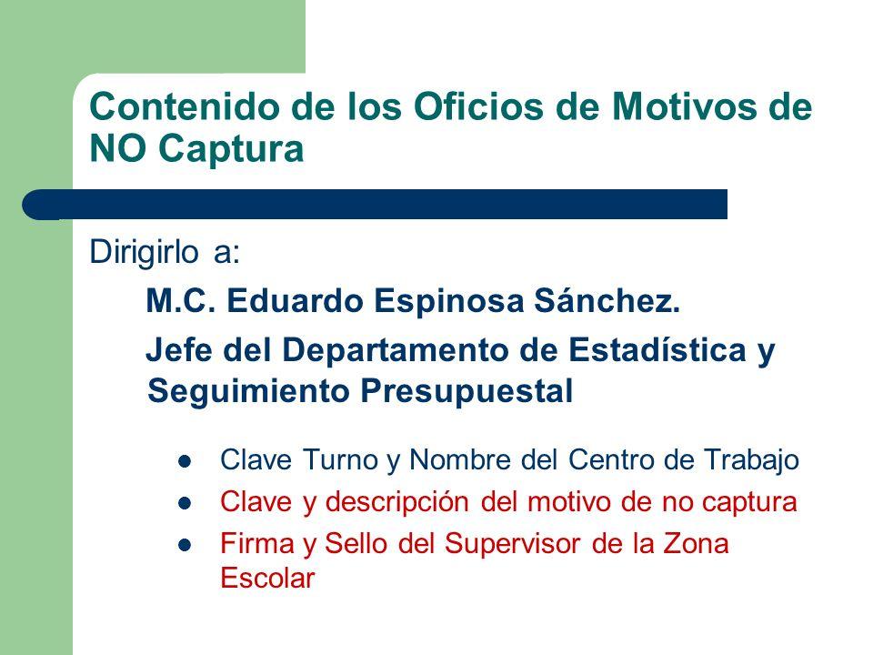 Contenido de los Oficios de Motivos de NO Captura Dirigirlo a: M.C. Eduardo Espinosa Sánchez. Jefe del Departamento de Estadística y Seguimiento Presu