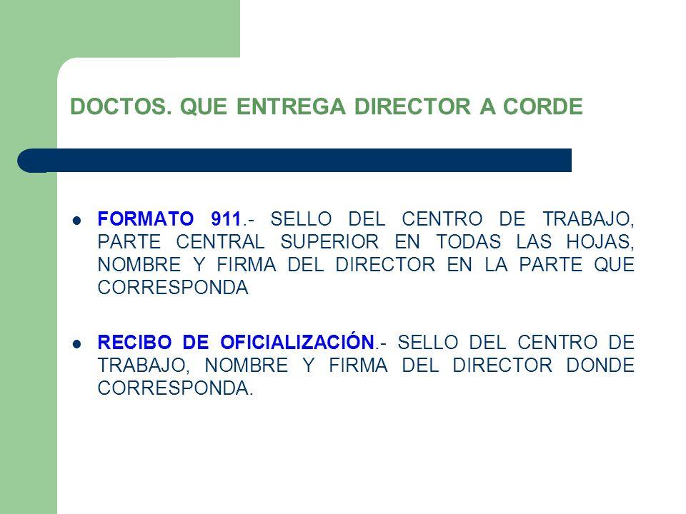 DOCTOS. QUE ENTREGA DIRECTOR A CORDE FORMATO 911.- SELLO DEL CENTRO DE TRABAJO, PARTE CENTRAL SUPERIOR EN TODAS LAS HOJAS, NOMBRE Y FIRMA DEL DIRECTOR