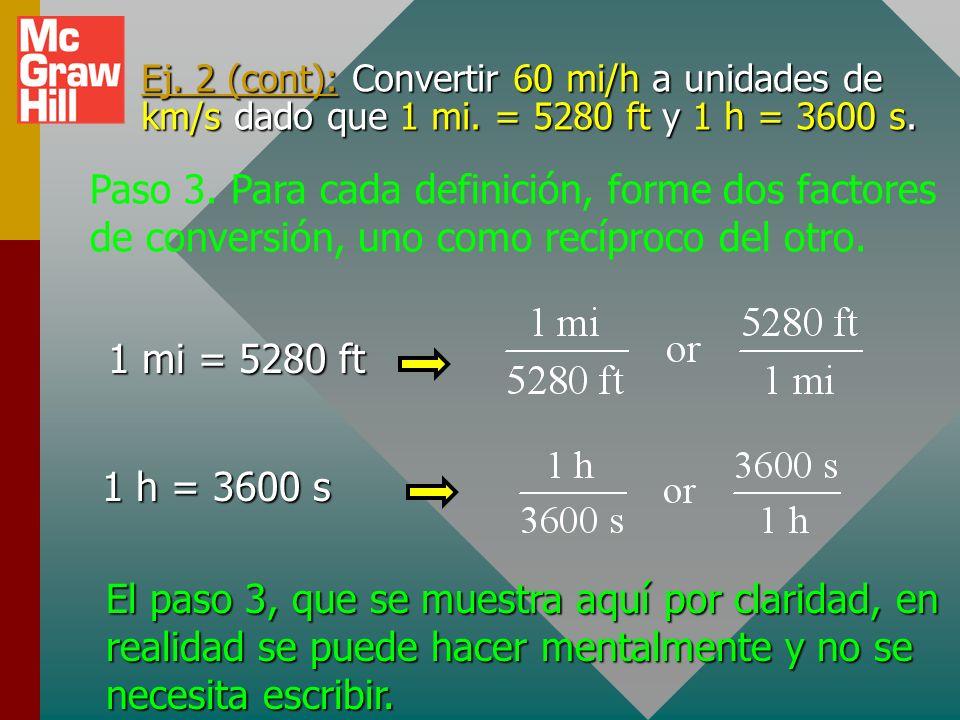 Ejemplo 2: Convertir 60 mi/h a unidades de km/s dado 1 mi. = 5280 ft y 1 h = 3600 s. Paso 1: Escriba la cantidad a convertir. Paso 2. Defina cada unid