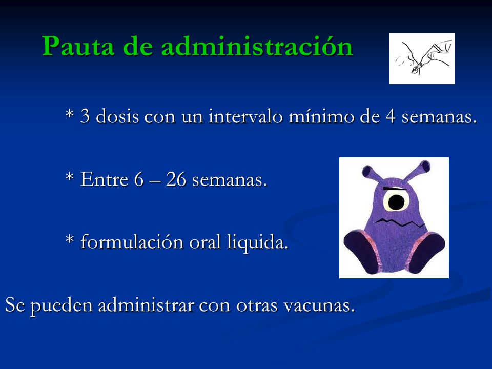 Pauta de administración * 3 dosis con un intervalo mínimo de 4 semanas. * 3 dosis con un intervalo mínimo de 4 semanas. * Entre 6 – 26 semanas. * Entr