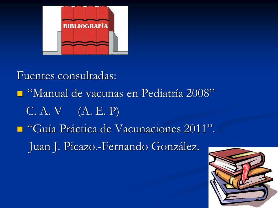 Fuentes consultadas: Manual de vacunas en Pediatría 2008 Manual de vacunas en Pediatría 2008 C. A. V (A. E. P) C. A. V (A. E. P) Guía Práctica de Vacu
