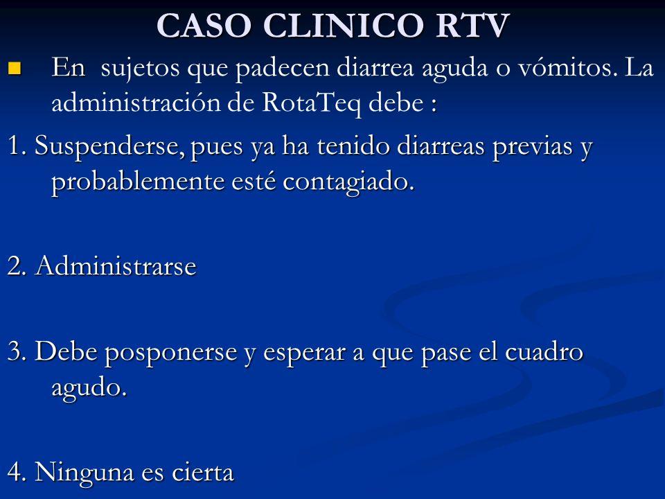 CASO CLINICO RTV En : En sujetos que padecen diarrea aguda o vómitos. La administración de RotaTeq debe : 1. Suspenderse, pues ya ha tenido diarreas p