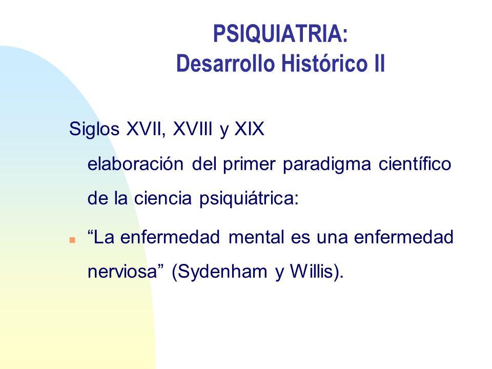 PSIQUIATRIA: Desarrollo Histórico II Siglos XVII, XVIII y XIX elaboración del primer paradigma científico de la ciencia psiquiátrica: n La enfermedad