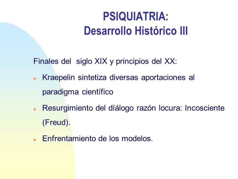 PSIQUIATRIA: Desarrollo Histórico III Finales del siglo XIX y principios del XX: n Kraepelin sintetiza diversas aportaciones al paradigma científico n
