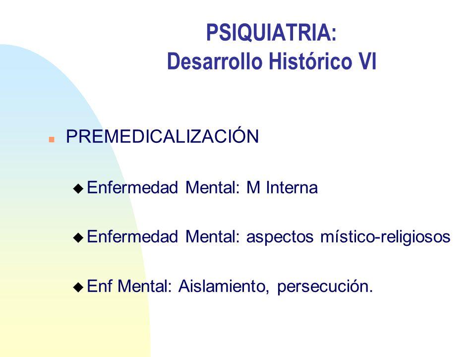 PSIQUIATRIA: Desarrollo Histórico VI n PREMEDICALIZACIÓN u Enfermedad Mental: M Interna u Enfermedad Mental: aspectos místico-religiosos u Enf Mental: