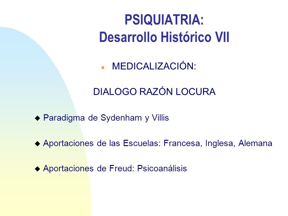 PSIQUIATRIA: Desarrollo Histórico VII n MEDICALIZACIÓN: DIALOGO RAZÓN LOCURA u Paradigma de Sydenham y Villis u Aportaciones de las Escuelas: Francesa