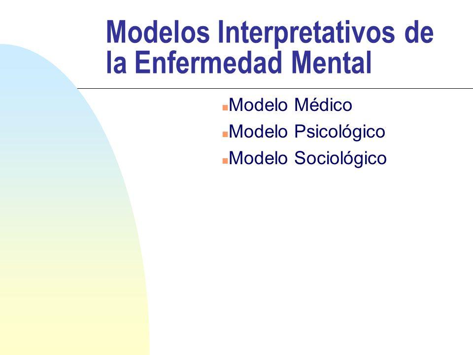 Modelos Interpretativos de la Enfermedad Mental n Modelo Médico n Modelo Psicológico n Modelo Sociológico