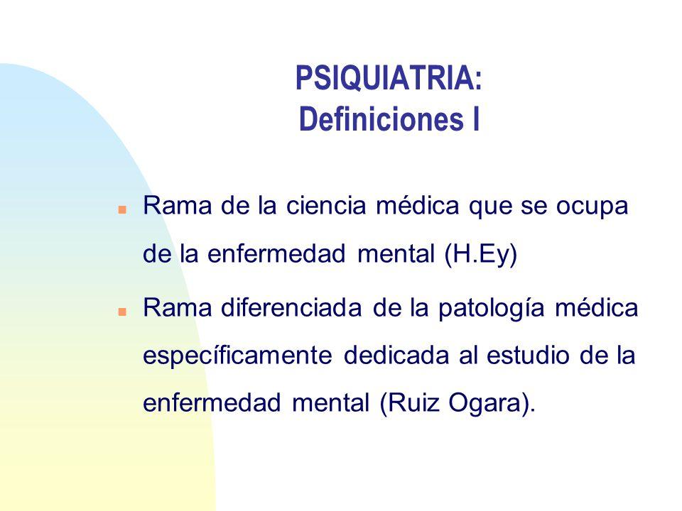 PSIQUIATRIA: Definiciones I n Rama de la ciencia médica que se ocupa de la enfermedad mental (H.Ey) n Rama diferenciada de la patología médica específ