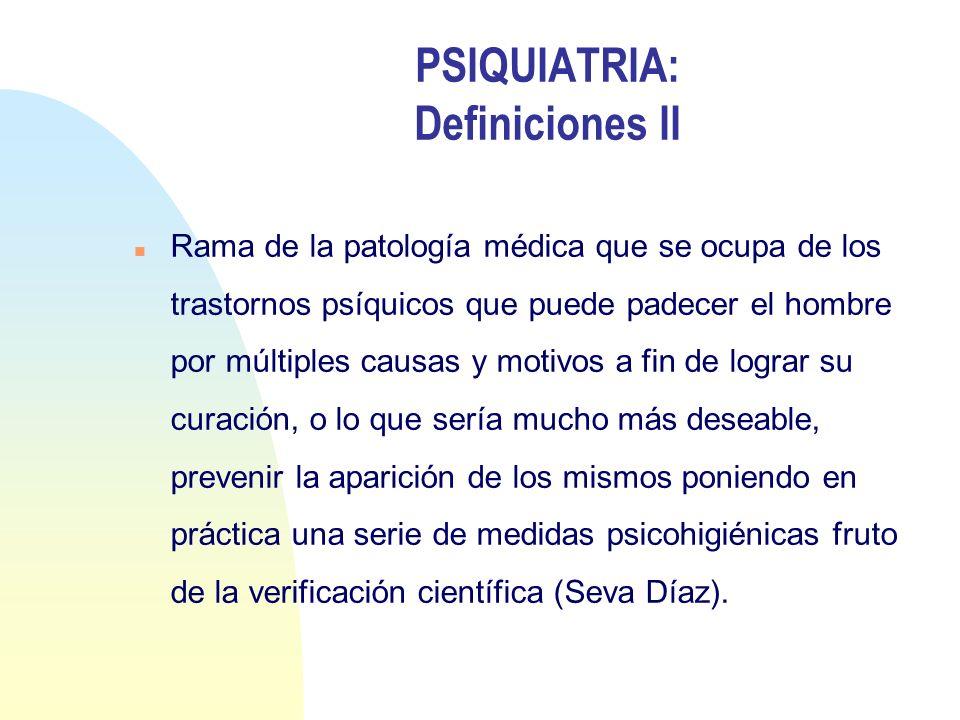 PSIQUIATRIA: Definiciones II n Rama de la patología médica que se ocupa de los trastornos psíquicos que puede padecer el hombre por múltiples causas y