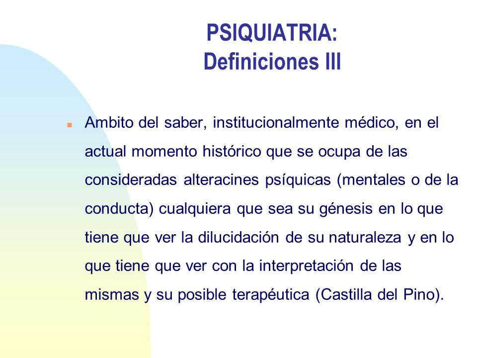 PSIQUIATRIA: Definiciones III n Ambito del saber, institucionalmente médico, en el actual momento histórico que se ocupa de las consideradas alteracin