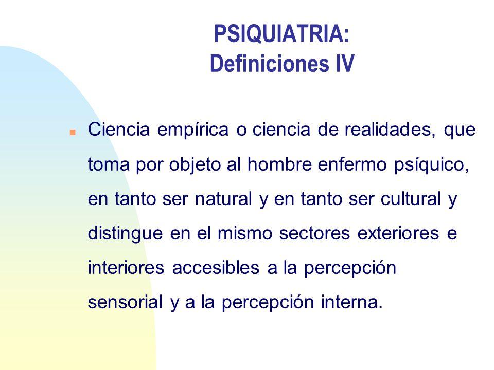 PSIQUIATRIA: Definiciones IV n Ciencia empírica o ciencia de realidades, que toma por objeto al hombre enfermo psíquico, en tanto ser natural y en tan