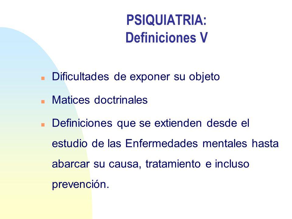 PSIQUIATRIA: Definiciones V n Dificultades de exponer su objeto n Matices doctrinales n Definiciones que se extienden desde el estudio de las Enfermed
