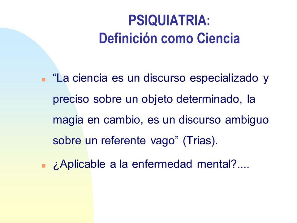 PSIQUIATRIA: Definición como Ciencia n La ciencia es un discurso especializado y preciso sobre un objeto determinado, la magia en cambio, es un discur