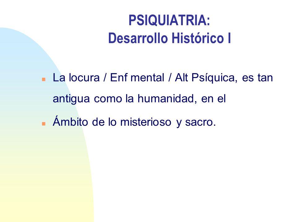 PSIQUIATRIA: Desarrollo Histórico I n La locura / Enf mental / Alt Psíquica, es tan antigua como la humanidad, en el n Ámbito de lo misterioso y sacro