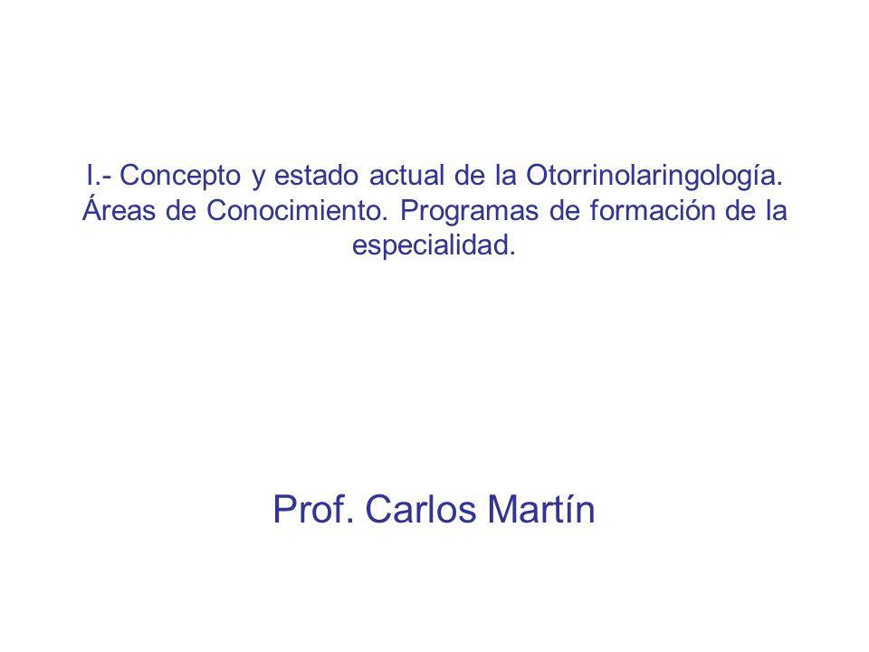 I.- Concepto y estado actual de la Otorrinolaringología. Áreas de Conocimiento. Programas de formación de la especialidad. Prof. Carlos Martín