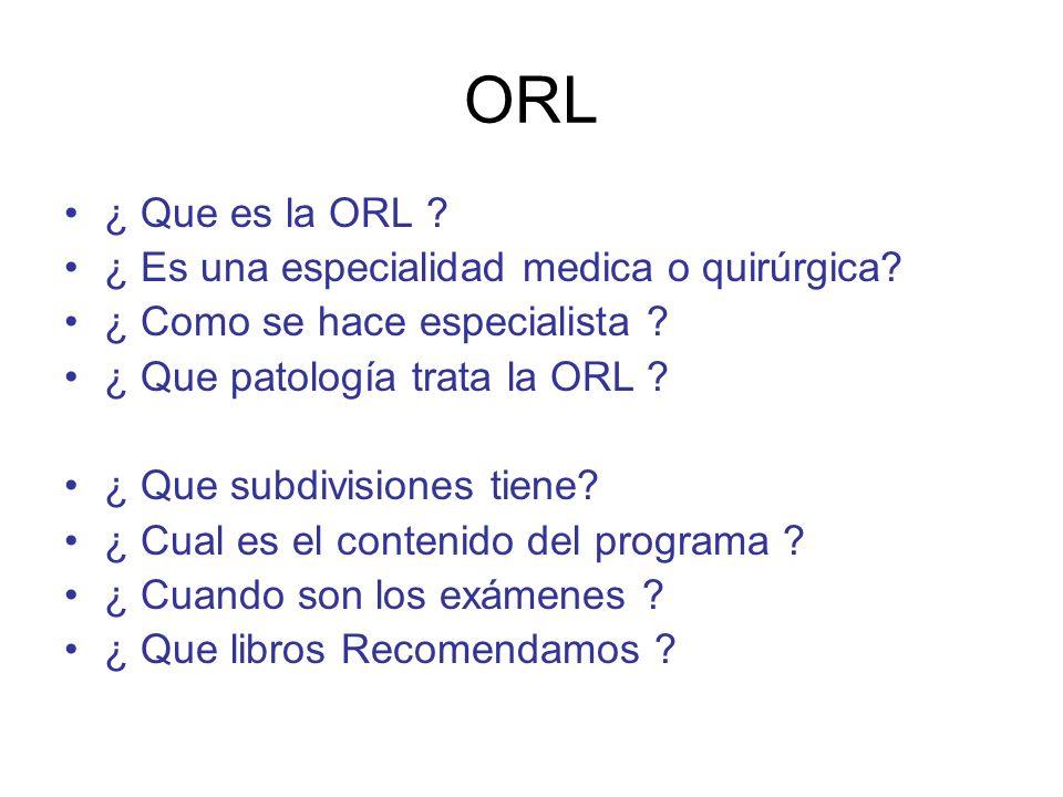 ORL ¿ Que es la ORL ? ¿ Es una especialidad medica o quirúrgica? ¿ Como se hace especialista ? ¿ Que patología trata la ORL ? ¿ Que subdivisiones tien