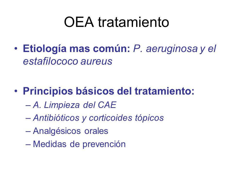 OEA tratamiento Etiología mas común: P. aeruginosa y el estafilococo aureus Principios básicos del tratamiento: –A. Limpieza del CAE –Antibióticos y c