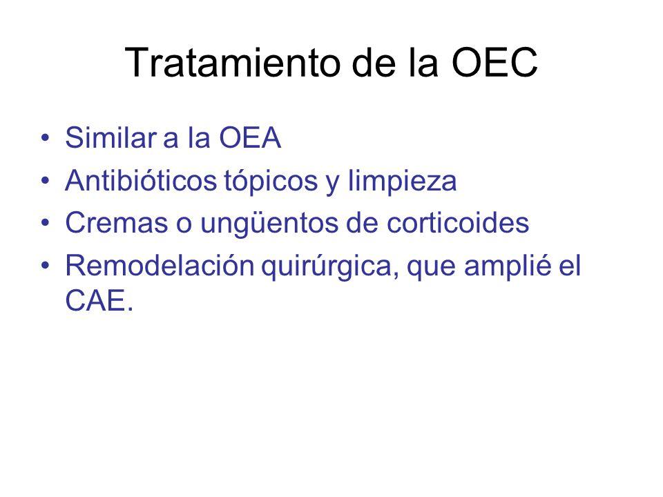 Tratamiento de la OEC Similar a la OEA Antibióticos tópicos y limpieza Cremas o ungüentos de corticoides Remodelación quirúrgica, que amplié el CAE.