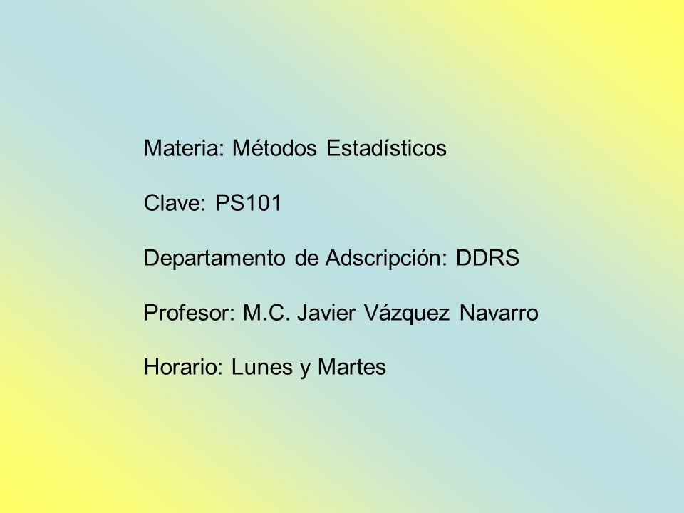 Materia: Métodos Estadísticos Clave: PS101 Departamento de Adscripción: DDRS Profesor: M.C. Javier Vázquez Navarro Horario: Lunes y Martes