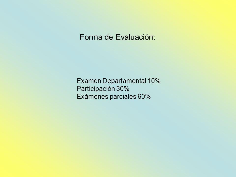 Forma de Evaluación: Examen Departamental 10% Participación 30% Exámenes parciales 60%