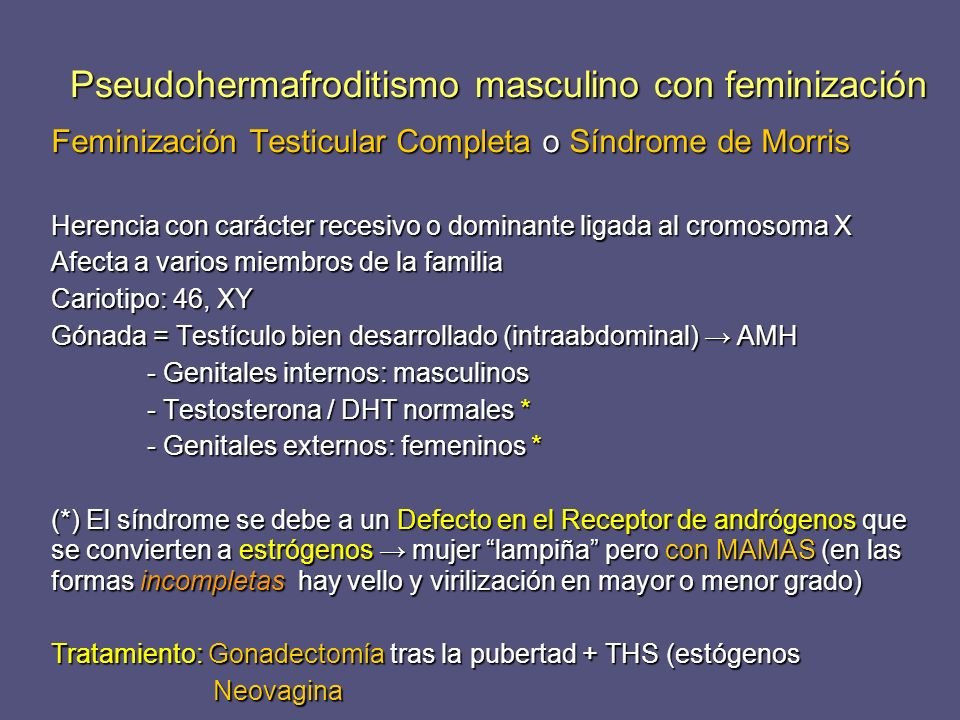 Feminización Testicular Completa o Síndrome de Morris Herencia con carácter recesivo o dominante ligada al cromosoma X Afecta a varios miembros de la