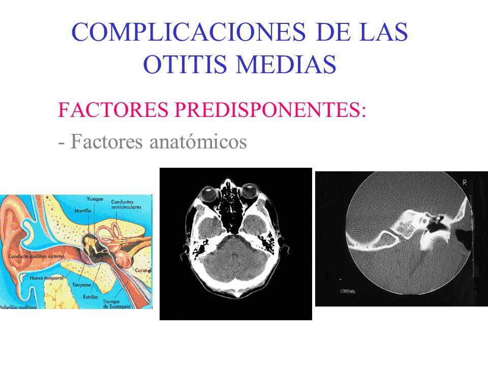 COMPLICACIONES DE LAS OTITIS MEDIAS FACTORES PREDISPONENTES: - Modificaciones quirúrgicas