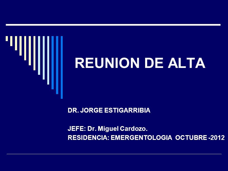 REUNION DE ALTA DR. JORGE ESTIGARRIBIA JEFE: Dr. Miguel Cardozo. RESIDENCIA: EMERGENTOLOGIA OCTUBRE -2012