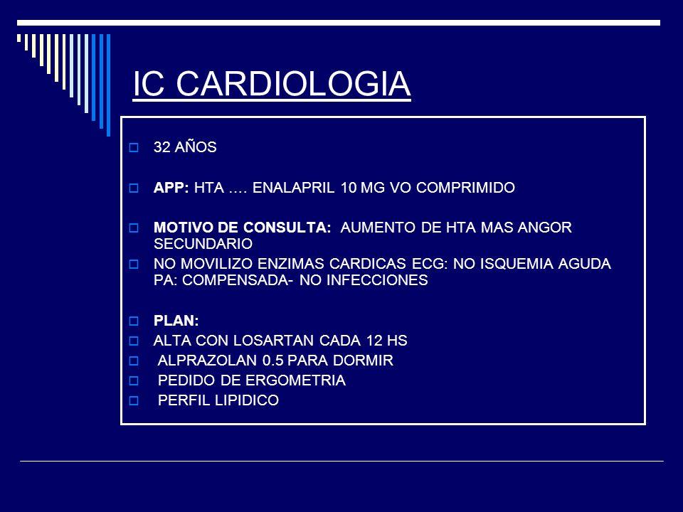 IC CARDIOLOGIA 32 AÑOS APP: HTA …. ENALAPRIL 10 MG VO COMPRIMIDO MOTIVO DE CONSULTA: AUMENTO DE HTA MAS ANGOR SECUNDARIO NO MOVILIZO ENZIMAS CARDICAS