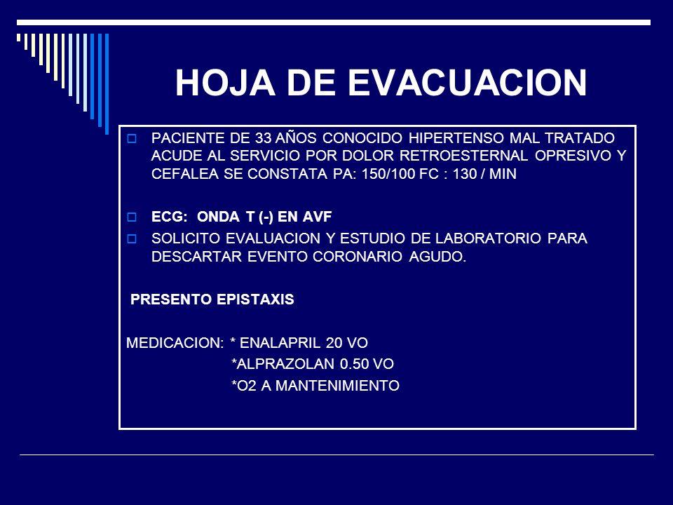 HOJA DE EVACUACION PACIENTE DE 33 AÑOS CONOCIDO HIPERTENSO MAL TRATADO ACUDE AL SERVICIO POR DOLOR RETROESTERNAL OPRESIVO Y CEFALEA SE CONSTATA PA: 15
