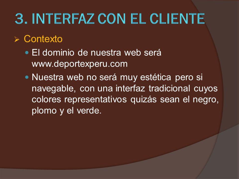 Contexto El dominio de nuestra web será www.deportexperu.com Nuestra web no será muy estética pero si navegable, con una interfaz tradicional cuyos colores representativos quizás sean el negro, plomo y el verde.